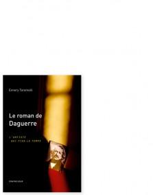 Le roman de Daguerre : L'artiste qui fixa le temps
